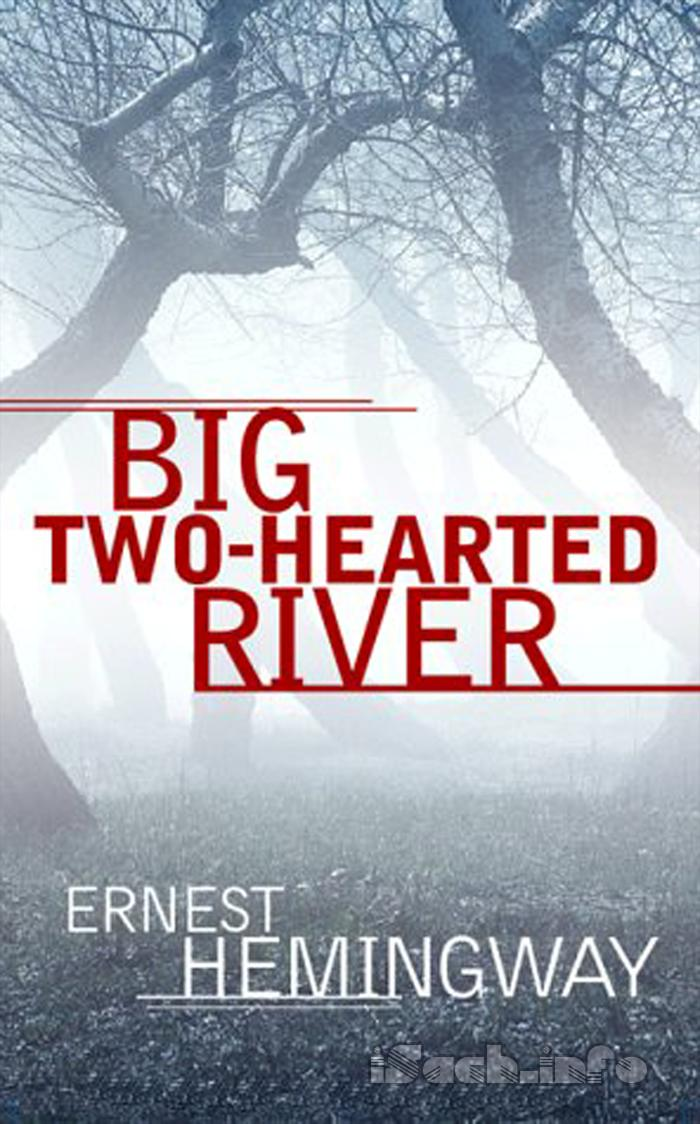 ernest hemingways big two hearted river essay Big two-hearted river demonstrates the subtlety and complexity with which hemingway understood mental control in that nick wishes to adjust his cognitive activity as neatly as one might manipulate sound levels on the equalizer of a stereo.